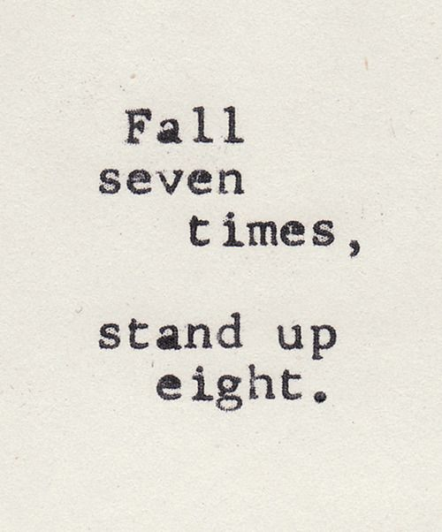 Japanese proverbs.  http://en.wikipedia.org/wiki/Japanese_proverbs  Fall down seven times, stand up eight.