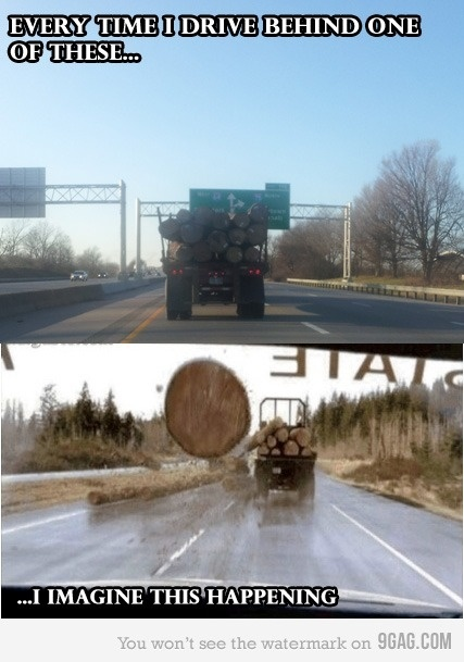 But thanks to the grotesque pictures they showed us in drivers ed of an accident that involved a logging truck... I. Really. Do.