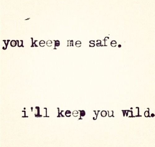 My love and me  He keeps me safe and wild I keep him safe and wild This works both ways