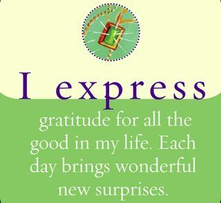 I express my gratitude for all the good in my life. Each day brings wonderful new surprises.  ~ Louise L. Hay