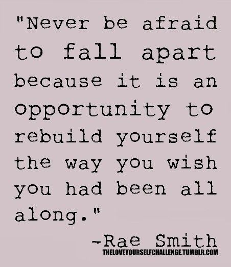 Never be afraid to fall apart because it's an opportunity to rebuild yourself the way you wish you had been all along. - Rae Smith