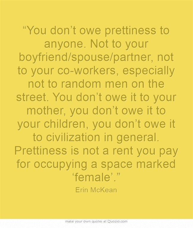 """""""You don't owe prettiness to anyone. Not to your boyfriend/spouse/partner, not to your co-workers, especially not to random men on the street. You don't owe it to your mother, you don't owe it to your children, you don't owe it to civilization in general. Prettiness is not a rent you pay for occupying a space marked 'female'."""""""