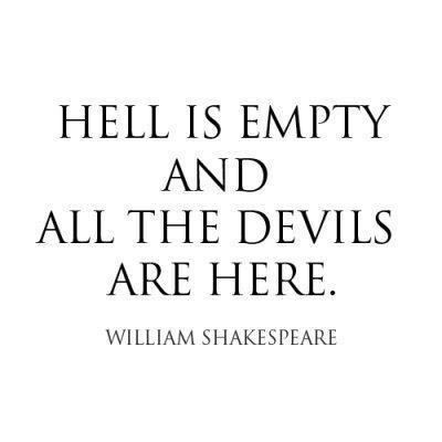 Hell is empty and all the devils are here. -William Shakespeare