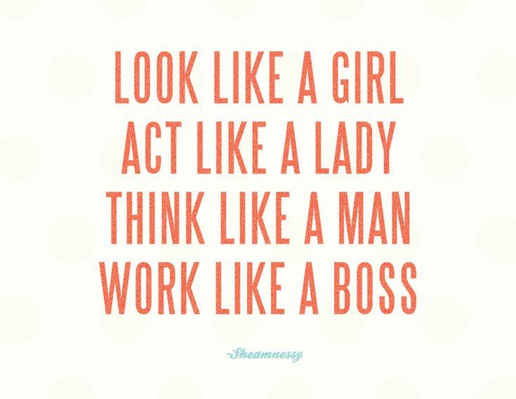 Look like a girl. Act like a lady. Think like a man. Work like a boss