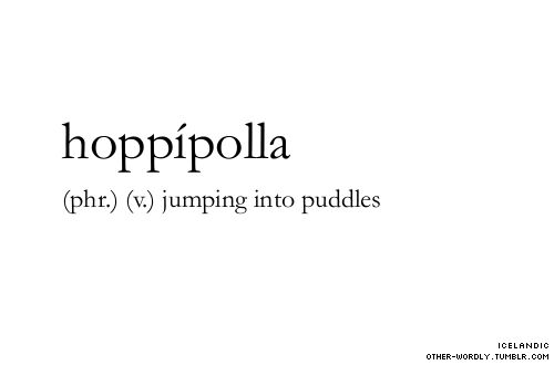 pronunciation | hop-E-'pod-dla                                 #hoppípolla, hoppipolla, verb, phrase, icelandic, puddles, rain, jump, puddle, sigur ros, words, otherwordly, other-wordly, definitions, H, submission, umber-penumbra,
