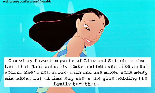 One of my favorite parts of Lilo and Stitch is the fact that Nani actually looks and behaves like a real woman. Shes not stick-thin and she makes some messy mistakes, but ultimately shes the glue holding the family together.