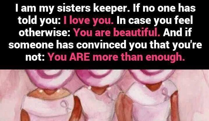sisters keeper Some of my sisters in christ in this season of 'love' let us not forget to love our sisters for we are our sisters' keeper and it is up to each one of us to make an effort remember even mary, the mother of jesus, was able to have a confidant in her cousin elizabeth, naomi had ruth, mary had martha and so on the bible is filled with powerful women.