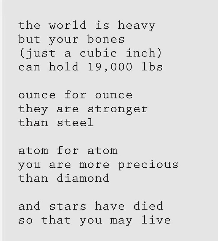 the world is heavy but your bones (just a cubic inch) can hold 19,000 lbs.  ounce for ounce they are stronger than steel.  atom for atom, you are more precious than diamond - and stars have died so that you may live