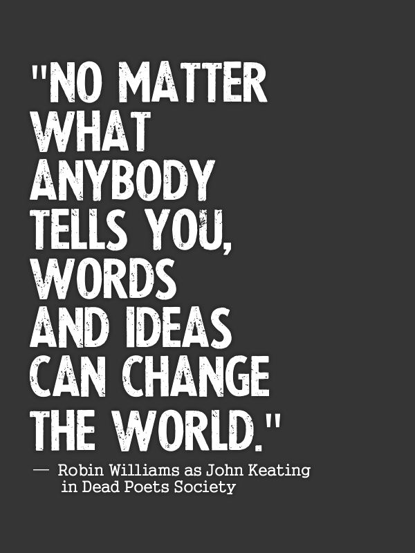 no matter what anybody tells you words and ideas can change the world No matter what anybody tells you, words and ideas can change the world - john keating.
