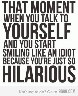 That moment when you talk to yourself and you start smiling like an idiot because you're just so hilarious.