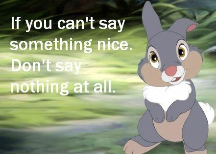 BEST ADVISE EVER!!! if you can't say something nice - don't say nothing at all.  <3