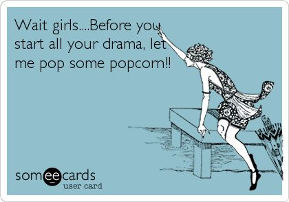 Wait girls....Before you start all your drama, let me pop some popcorn!!