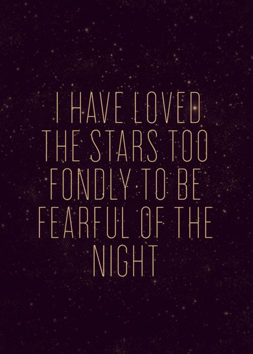 """Though my soul may set in darkness, it will rise in perfect light. I have loved the stars too fondly to be fearful of the night"" Sarah Williams-The Old Astronomer"
