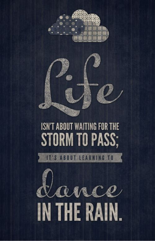 dance in the rain!  don't wait for the perfect moment, make the moment perfect.  life lessons and quotes.  advice.  wisdom.