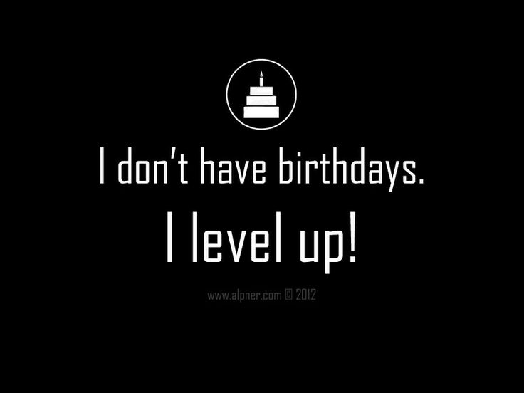 *I don't have Birthdays. I level up! Happy Birthday quote