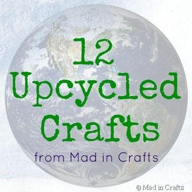 12 Upcycled Craft Projects - Mad in CraftsUpcycled Crafts