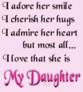 I adore her smile, I cherish her hugs, I admire her heart, but most of all...I love that she is My Daughter!   Love you Boo!