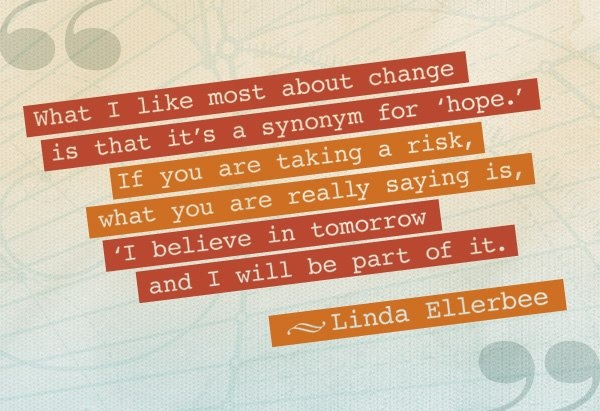 "Linda Ellerbee #quote: ""What I like most about change is that it's a synonym for #hope. If you are taking a risk, what you are really saying is, 'I believe in tomorrow and I will be part of it.'"