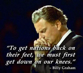 """To get nations back on their feet, we must first get down on our knees."" -- Billy Graham"