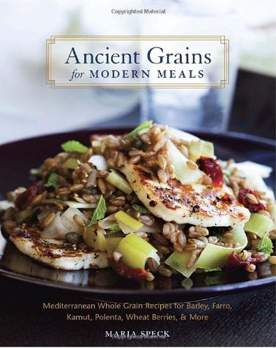 Ancient Grains for Modern Meals: Mediterranean Whole Grain Recipes for ...