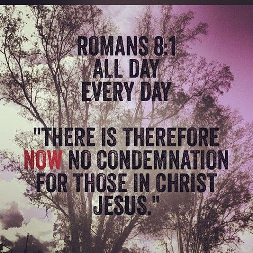 "Romans 8:1- the Greek  meaning of now means ""at this very moment"" so right now and in a thousand years there is no condemnation in Christ Jesus!!!!"