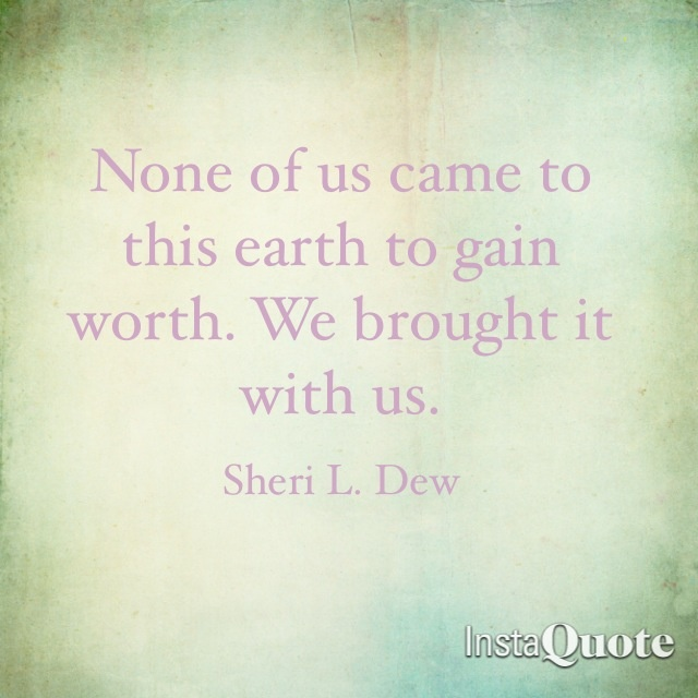 None of us came to this earth to gain worth.  We brought it with us.  Sheri L. Dew.