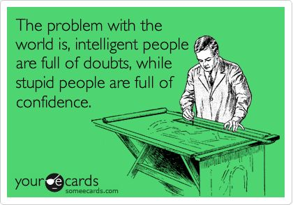 Funny Encouragement Ecard: The problem with the world is, intelligent people are full of doubts, while stupid people are full of confidence.