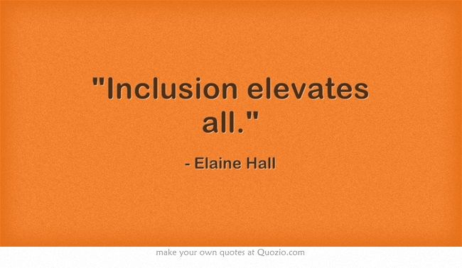 Inclusion elevates all. Great Quotes Pinterest