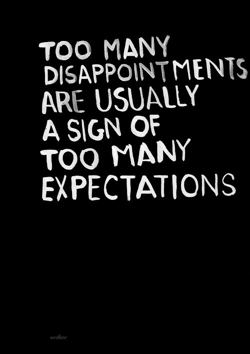 .Too many disappointments are usually a sign of too many expectations. So let's be simple. Low our expectation!