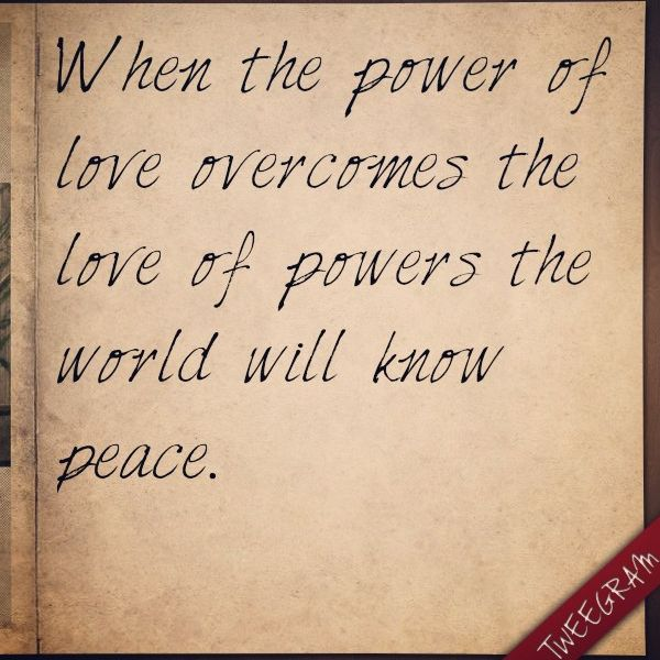 When the power of love overcomes the love of powers the world will ...