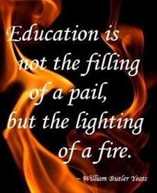 Education is not the filling of a pail, but the lighting of a fire - William Butler Yeats