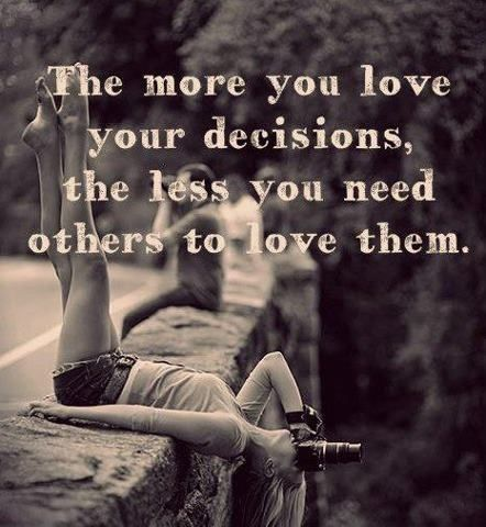the more you love your decisions, the less you need others to do the same.