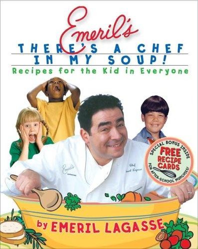 Emeril's There's a Chef in My Soup!: Recipes for the Kid in Everyone ...
