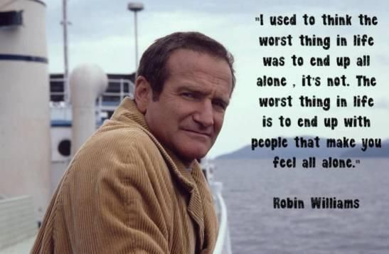 """Robin Williams Quote. True. true words. """"I used to think the worst thing in life was to end up all alone. It's not. The worst thing in life is to end up with people that you make you feel all alone."""""""