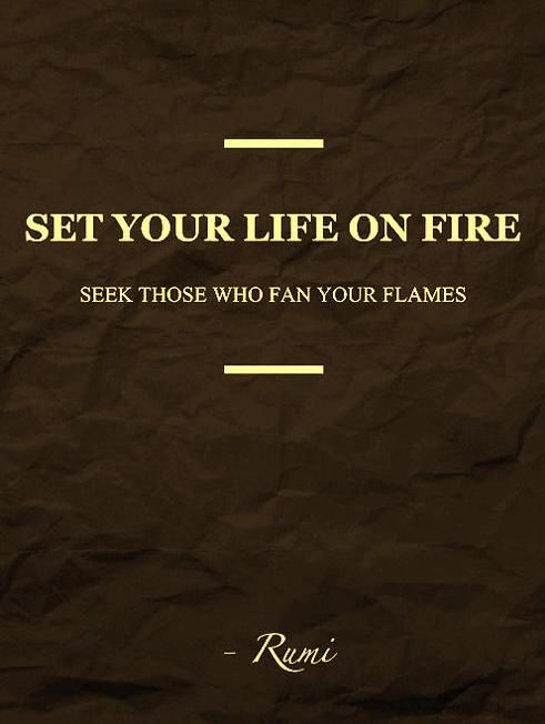 Set your life on FIRE. Seek those who fan the flames.  Rumi