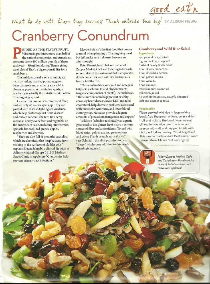 Cranberry and Wild Rice Salad. Serves 6-8 . This recipe is from the Affinity Health Newsletter. The recipes comes from Peter  Kuenzi the head Chef and owner of Zuppas Market and Cafe. A local restaurant and market in my area.  I think I will try this on my girls weekend coming up!  If you can not see all the ingredients from this scan. Notify me and I will send you the recipe.