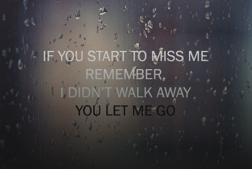 Start to miss me? Dont. I didn't walk away, You let me GO