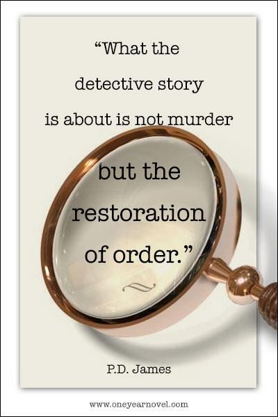 """What the detective story is about is not murder but the restoration of order."" P. D. James"