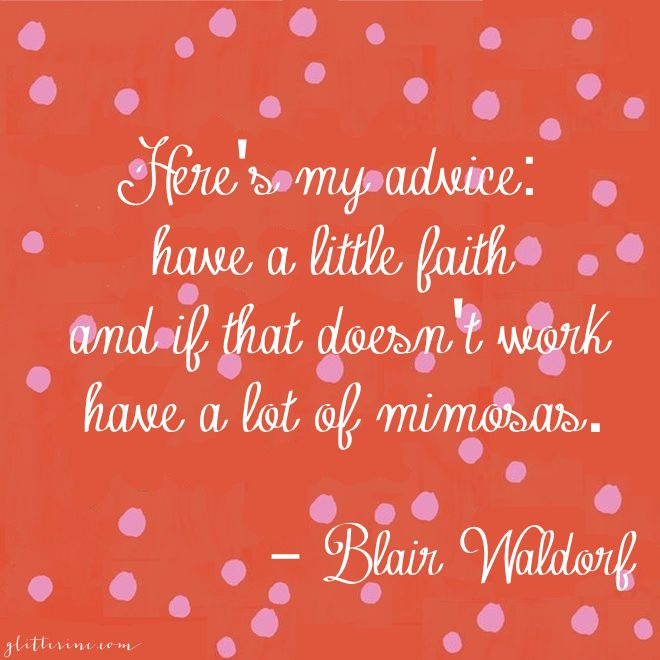 Here's my advice: have a little faith and if that doesn't work drink a lot of mimosas. - blair waldorf #gossipgirl _ glitterinc.com