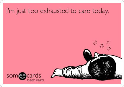 Funny Confession Ecard: I'm just too exhausted to care today.---  How I feel today...tired,tired, tired. Lol!
