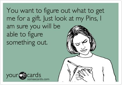 You want to figure out what to get me for a gift. Just look at my Pins, I am sure you will be able to figure something out. | Anniversary Ecard | someecards.com
