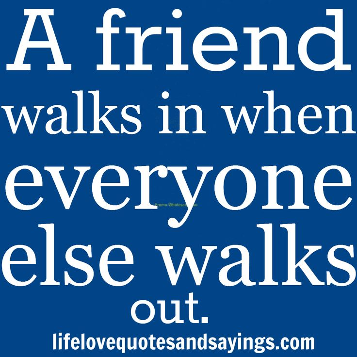 a friend walks in when everyone A friend is one who walks in when others walk out  everyone is going to hurt you you just got to find the ones worth suffering for  the 104 best friendship.