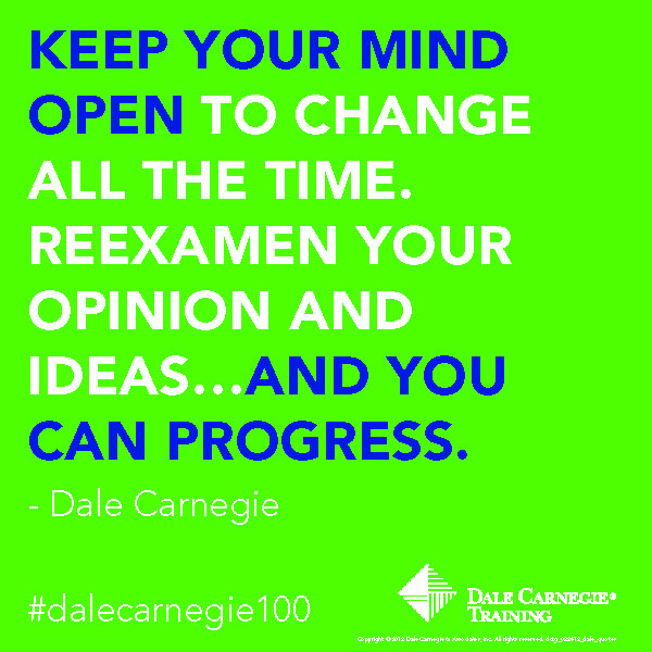 Keep your mind open to change all the time. Reexamen your opinion and ideas... and you can progress. - Dale Carnegie