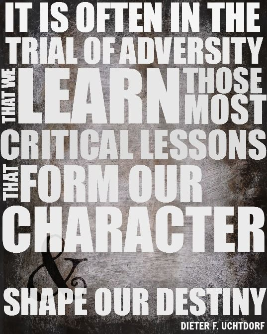 "So need to remember this when I'm having tough times.  Quote from Dieter F. Uchtdorf, ""It is often in the trial of adversity that we learn those most critical lessons that form our character and shape our destiny."" Created by familybringsjoy.com"