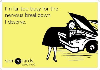 I'm far too busy for the nervous breakdown I deserve.