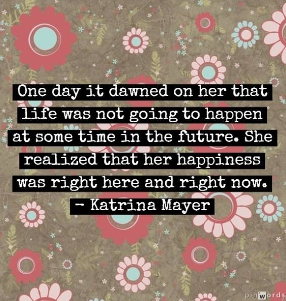 One day it dawned on her that life was not going to happen at some time in the future.  She realized that her happiness was right here and right now.