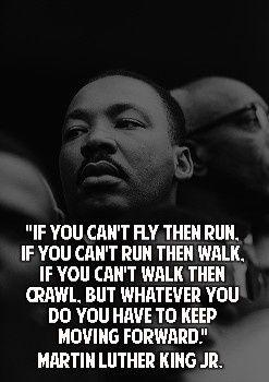 """""""Si no puedes volar,corre. Si no puedes correr, camina. Si no puedes caminar entonces arrástrate, pero hagas lo que hagas siempre ve hacia adelante"""" - Martin Luther King, Jr."""