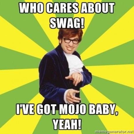Who cares about swag, ive got mojo, austin powers