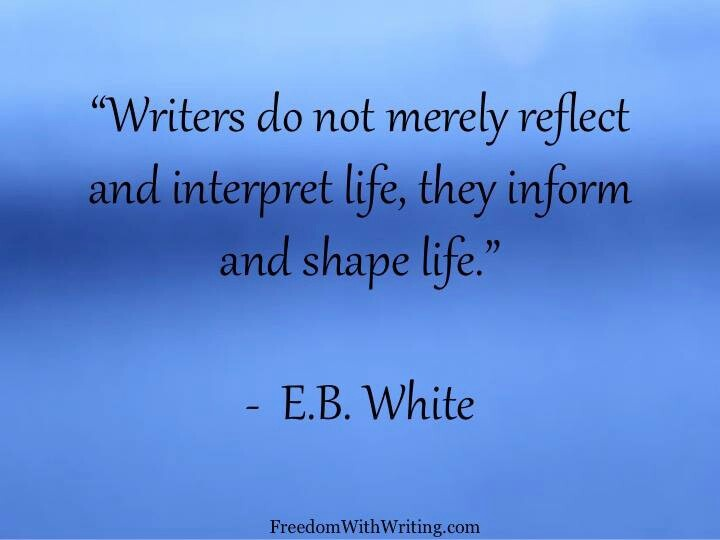 "... reflect and interpret life; they inform and shape life."" - E.B. White E.b. White Quotes"