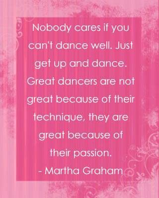 Nobody cares if you can't dance well. Just get up and dance. Great dancers are not great because of their technique, they are great because of their passion. - Martha Graham #BeEpic